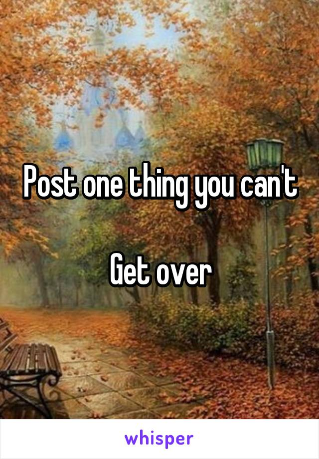 Post one thing you can't  Get over