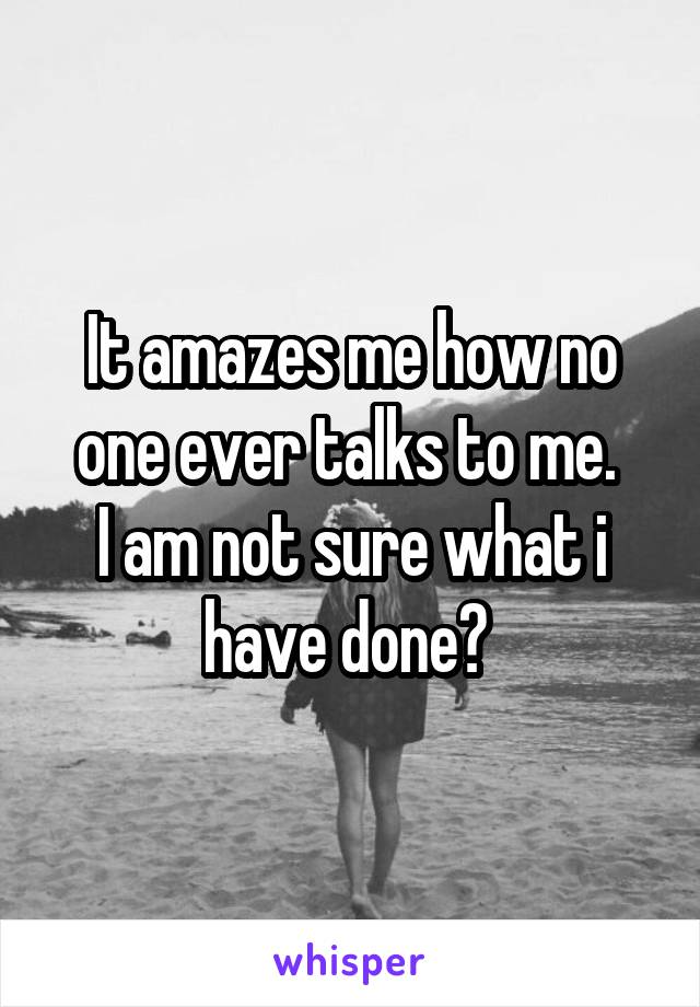It amazes me how no one ever talks to me.  I am not sure what i have done?