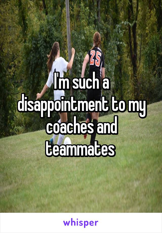 I'm such a disappointment to my coaches and teammates