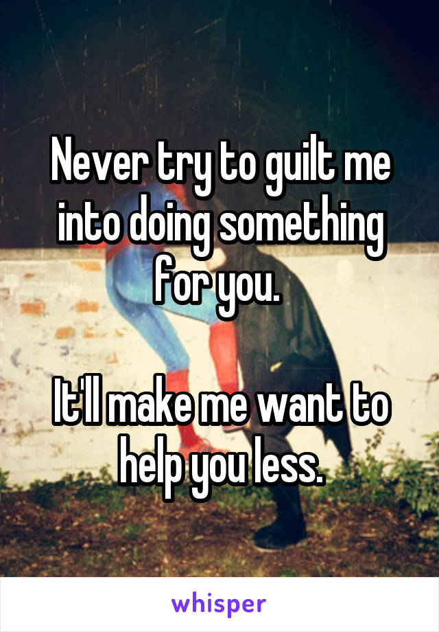 Never try to guilt me into doing something for you.   It'll make me want to help you less.