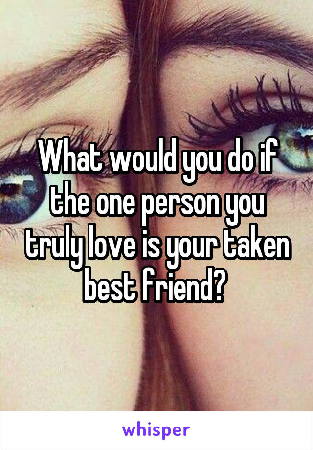What would you do if the one person you truly love is your taken best friend?
