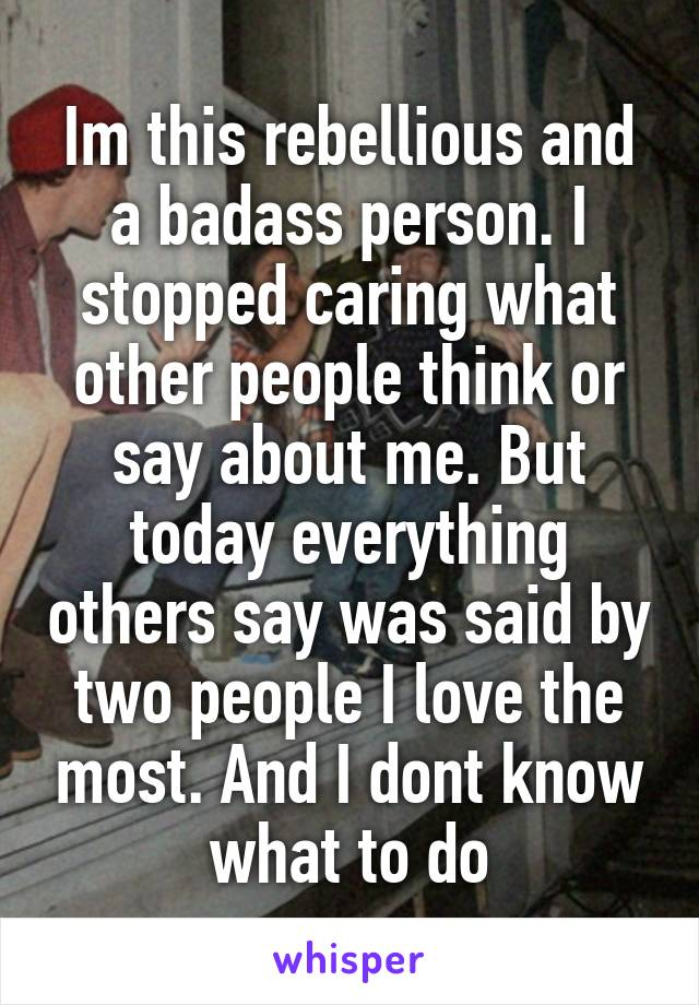 Im this rebellious and a badass person. I stopped caring what other people think or say about me. But today everything others say was said by two people I love the most. And I dont know what to do