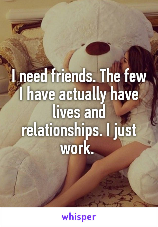 I need friends. The few I have actually have lives and relationships. I just work.