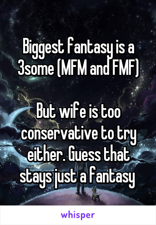Biggest fantasy is a 3some (MFM and FMF)  But wife is too conservative to try either. Guess that stays just a fantasy