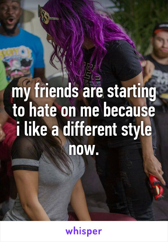 my friends are starting to hate on me because i like a different style now.