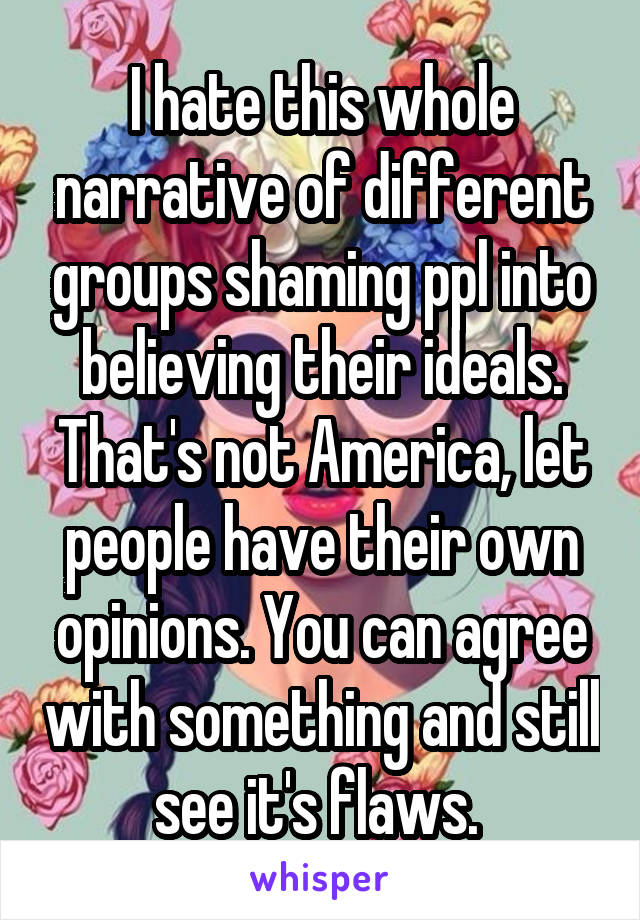 I hate this whole narrative of different groups shaming ppl into believing their ideals. That's not America, let people have their own opinions. You can agree with something and still see it's flaws.