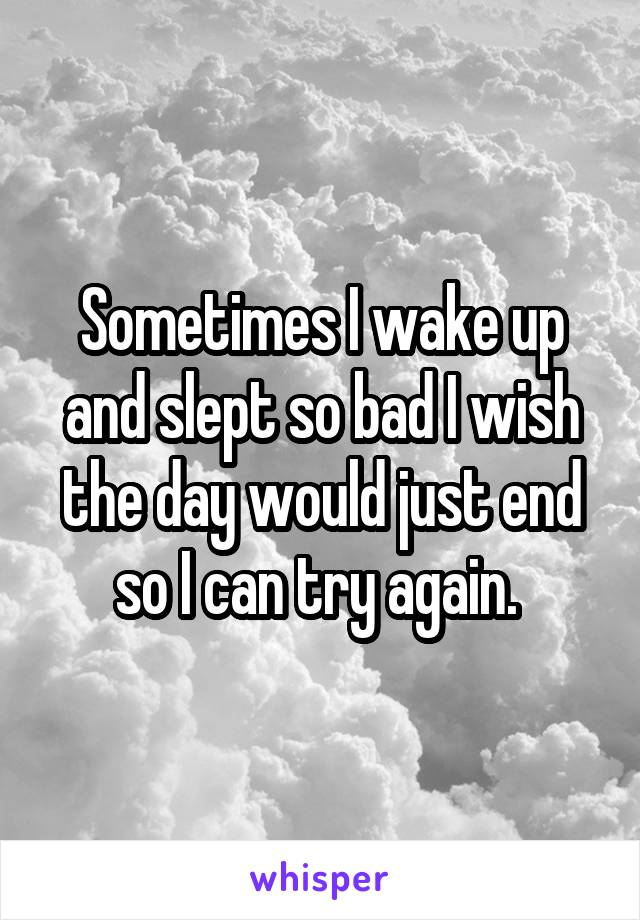 Sometimes I wake up and slept so bad I wish the day would just end so I can try again.