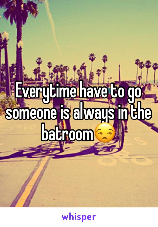 Everytime have to go someone is always in the batroom😒