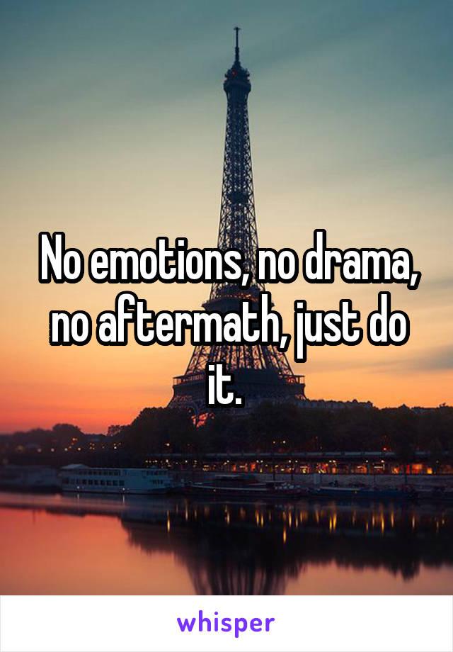 No emotions, no drama, no aftermath, just do it.