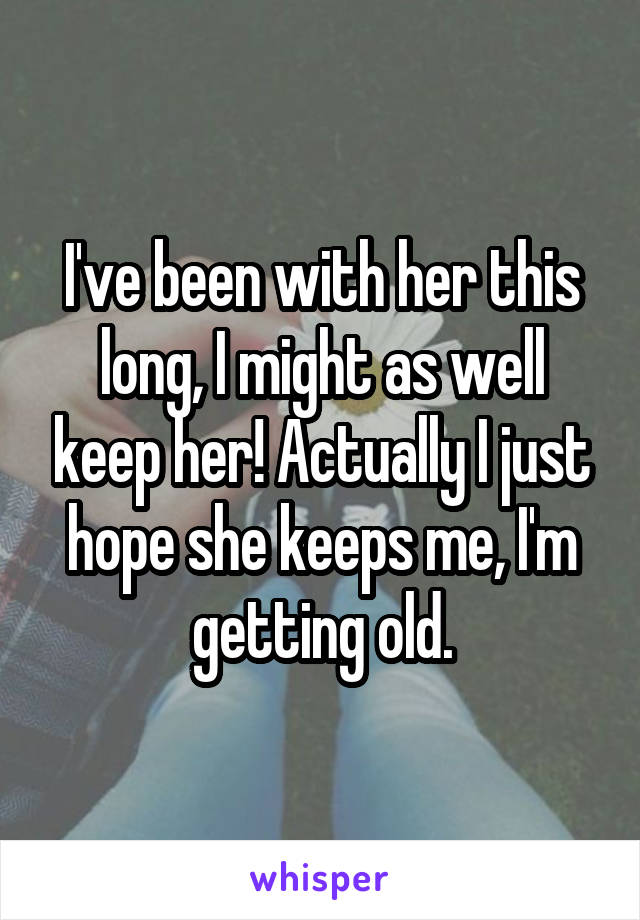 I've been with her this long, I might as well keep her! Actually I just hope she keeps me, I'm getting old.