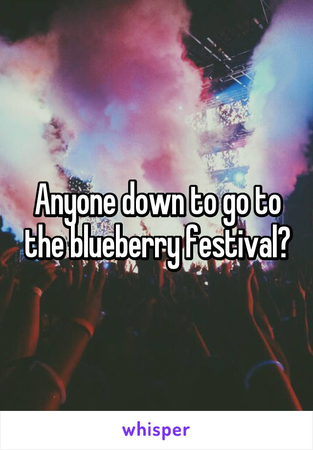 Anyone down to go to the blueberry festival?