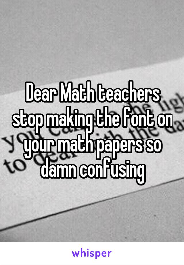 Dear Math teachers stop making the font on your math papers so damn confusing
