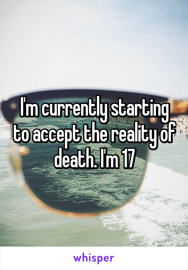 I'm currently starting to accept the reality of death. I'm 17