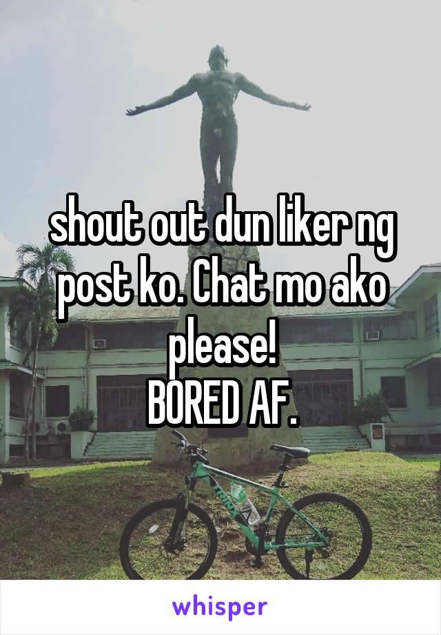 shout out dun liker ng post ko. Chat mo ako please! BORED AF.
