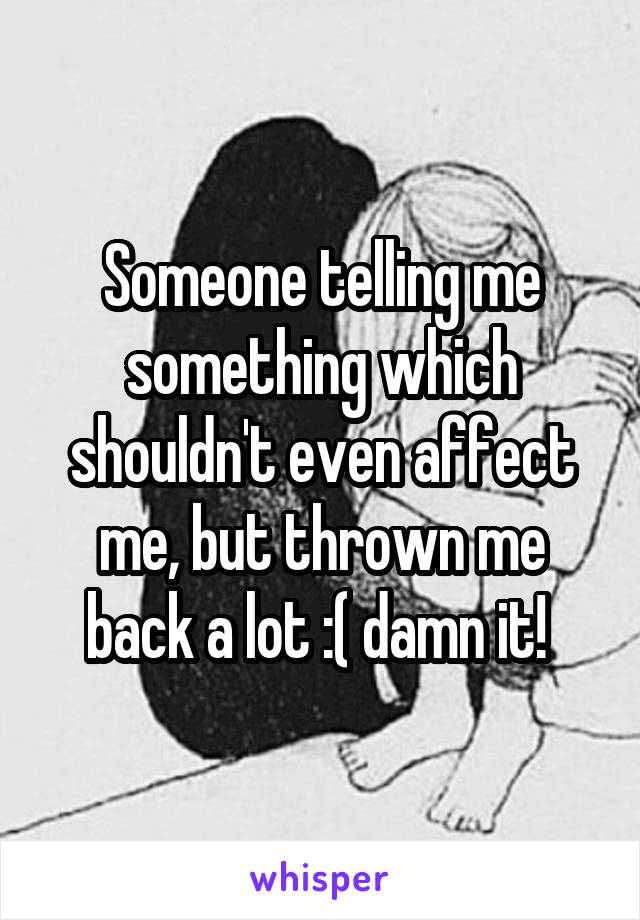 Someone telling me something which shouldn't even affect me, but thrown me back a lot :( damn it!