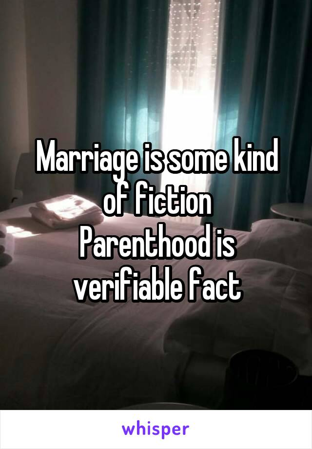 Marriage is some kind of fiction Parenthood is verifiable fact