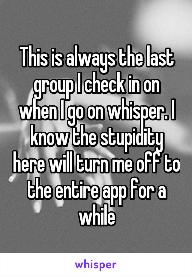 This is always the last group I check in on when I go on whisper. I know the stupidity here will turn me off to the entire app for a while