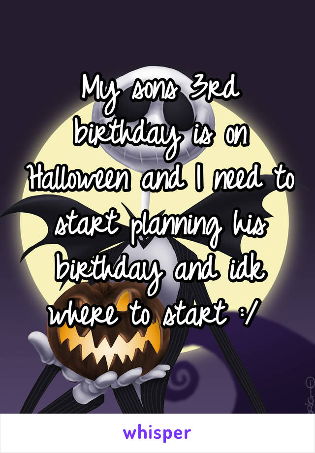 My sons 3rd birthday is on Halloween and I need to start planning his birthday and idk where to start :/