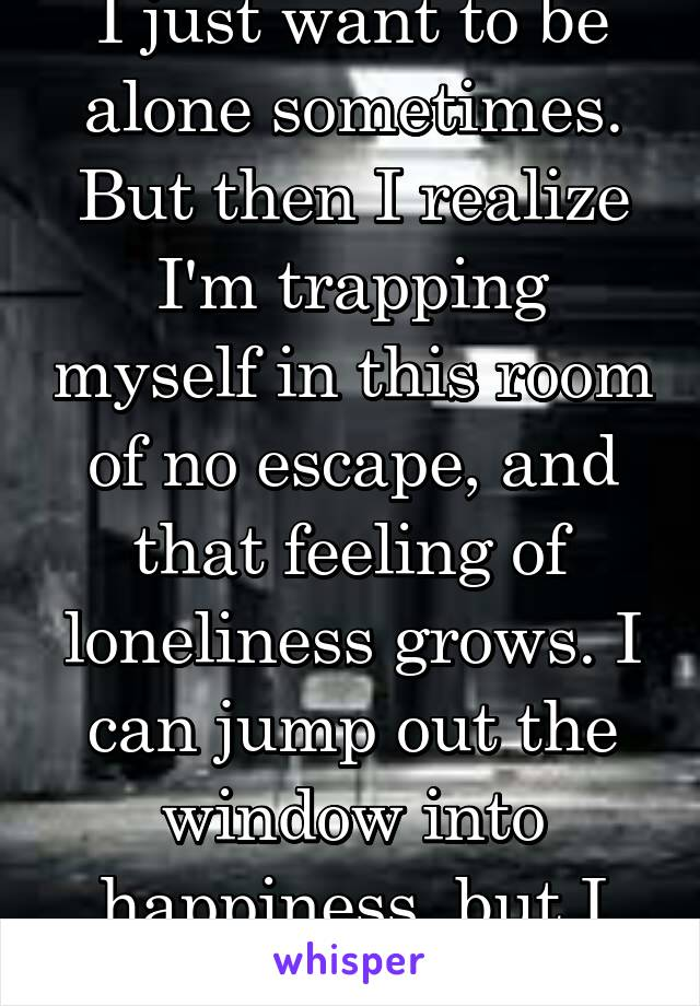 I just want to be alone sometimes. But then I realize I'm trapping myself in this room of no escape, and that feeling of loneliness grows. I can jump out the window into happiness, but I hold back.
