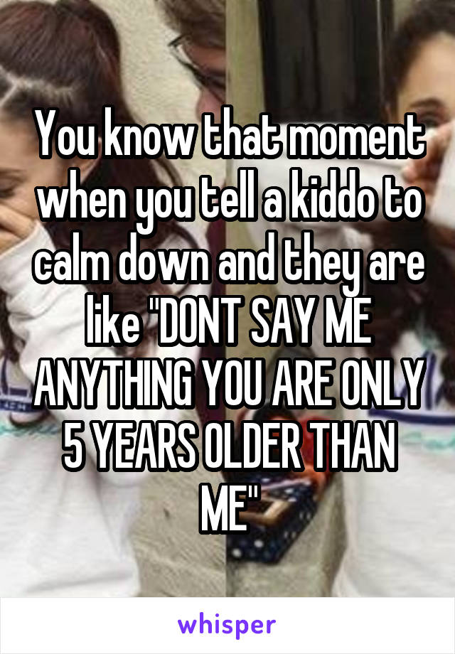 """You know that moment when you tell a kiddo to calm down and they are like """"DONT SAY ME ANYTHING YOU ARE ONLY 5 YEARS OLDER THAN ME"""""""