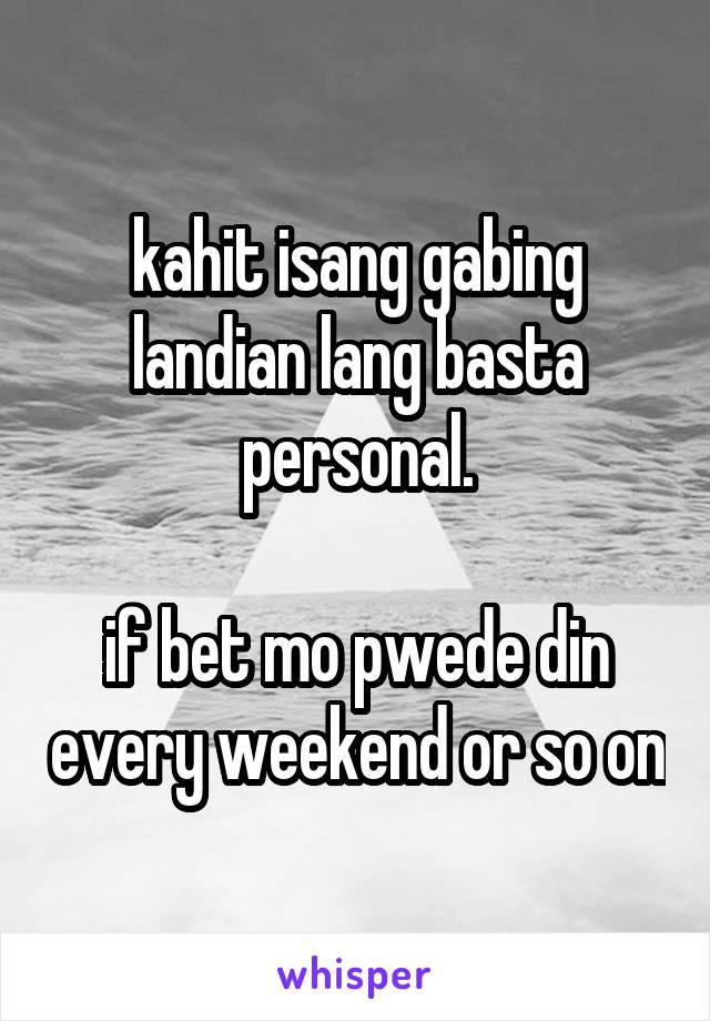 kahit isang gabing landian lang basta personal.  if bet mo pwede din every weekend or so on