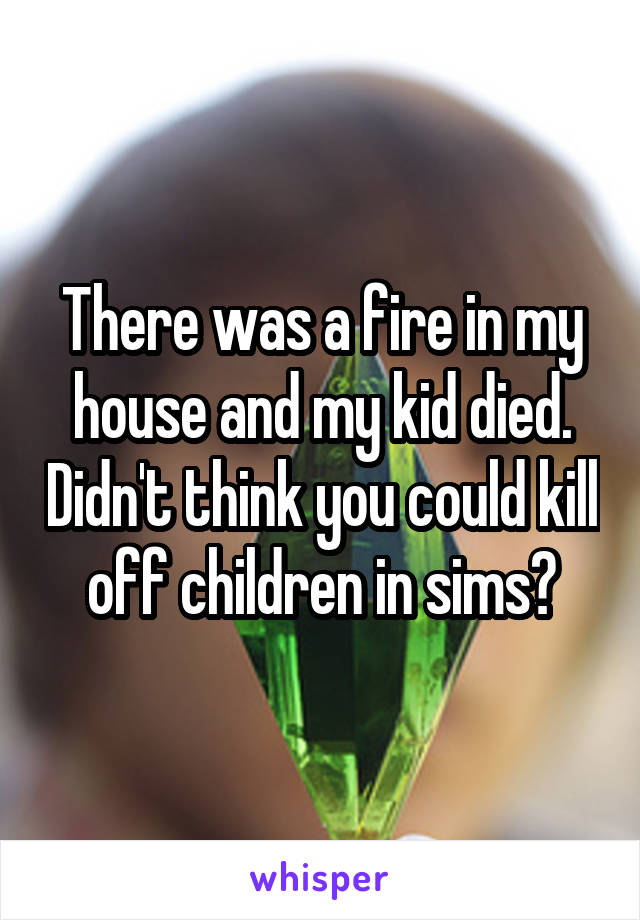 There was a fire in my house and my kid died. Didn't think you could kill off children in sims?