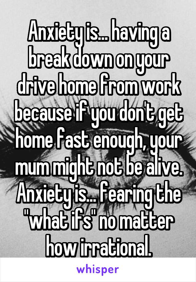 "Anxiety is... having a break down on your drive home from work because if you don't get home fast enough, your mum might not be alive. Anxiety is... fearing the ""what ifs"" no matter how irrational."