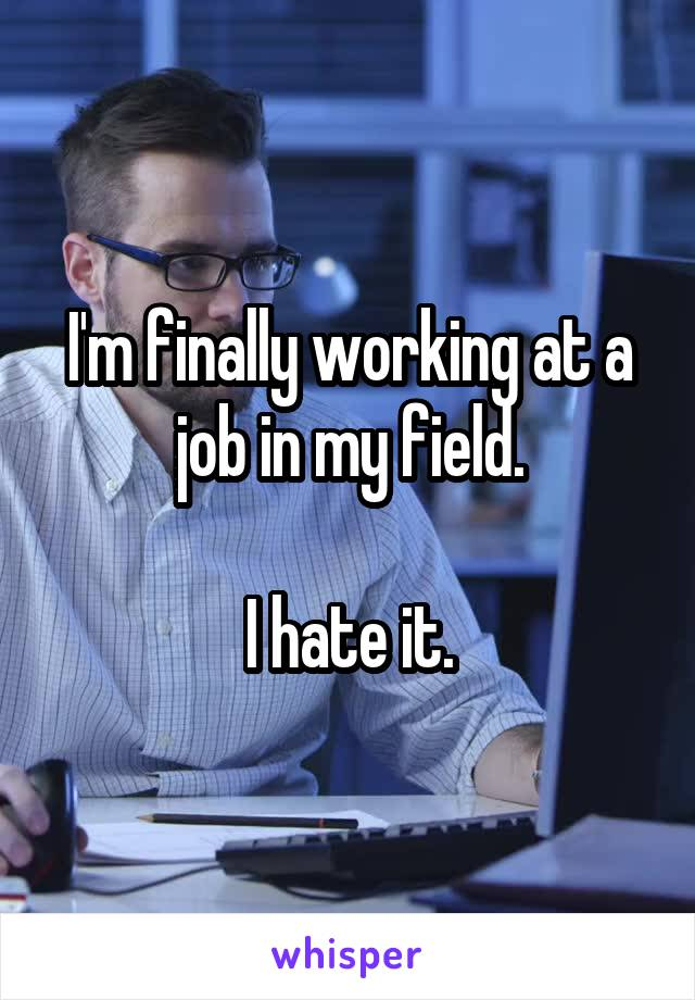 I'm finally working at a job in my field.  I hate it.