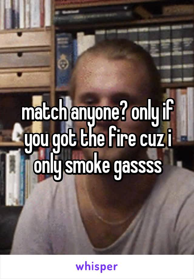 match anyone? only if you got the fire cuz i only smoke gassss