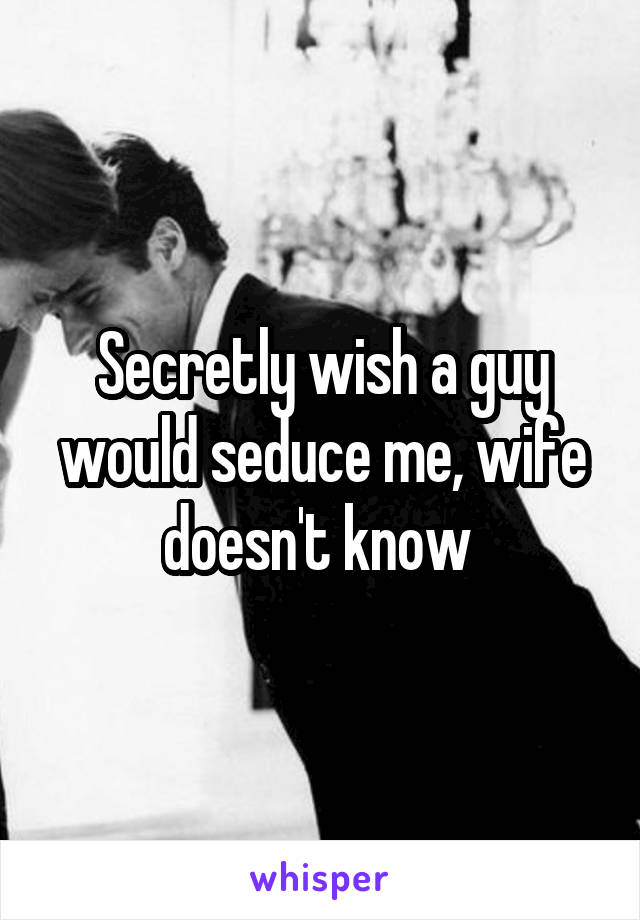 Secretly wish a guy would seduce me, wife doesn't know