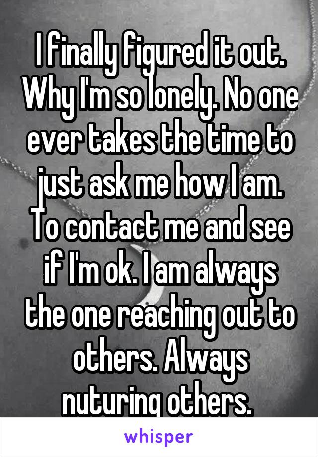 I finally figured it out. Why I'm so lonely. No one ever takes the time to just ask me how I am. To contact me and see if I'm ok. I am always the one reaching out to others. Always nuturing others.