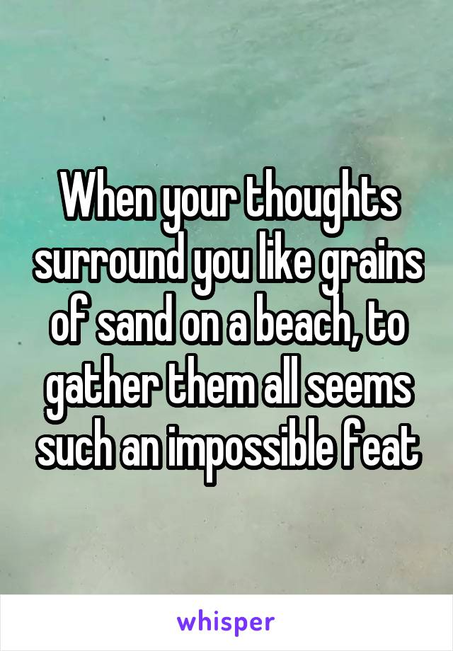When your thoughts surround you like grains of sand on a beach, to gather them all seems such an impossible feat