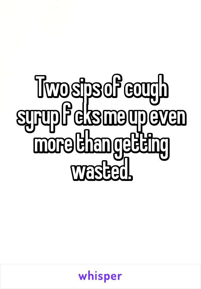 Two sips of cough syrup f cks me up even more than getting wasted.
