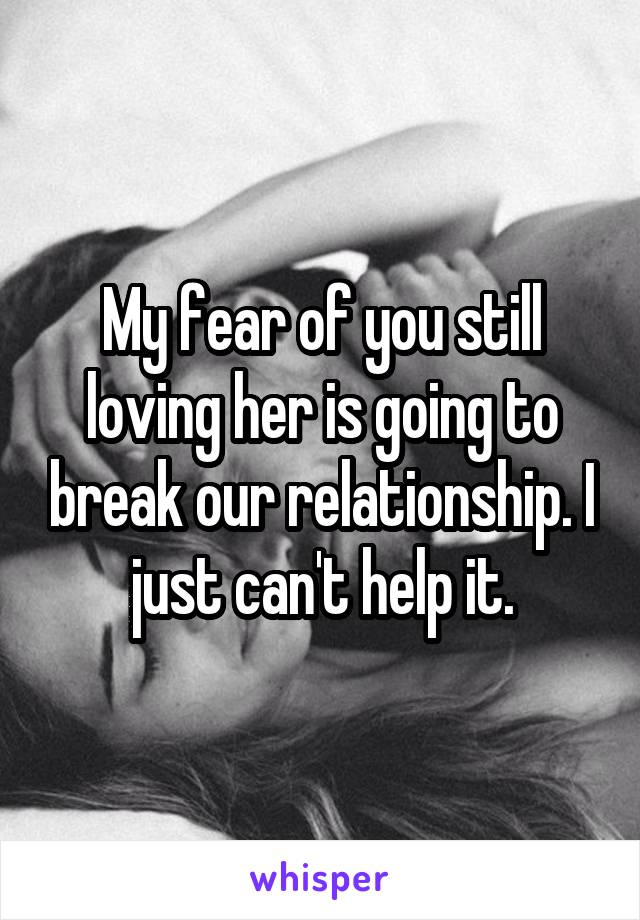 My fear of you still loving her is going to break our relationship. I just can't help it.