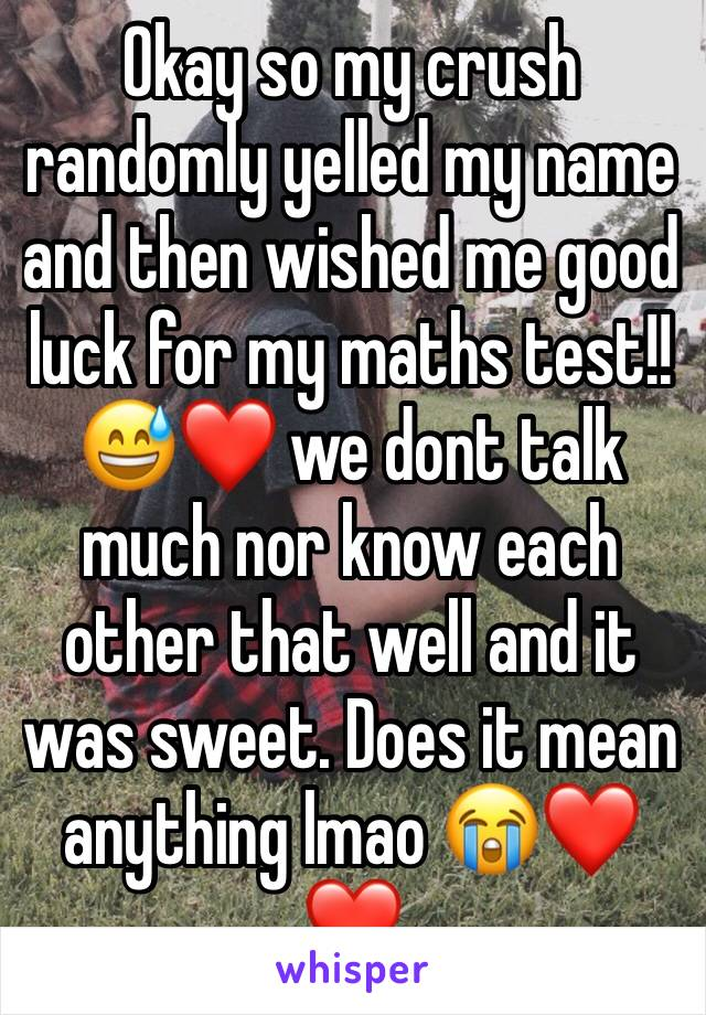 Okay so my crush randomly yelled my name and then wished me good luck for my maths test!! 😅❤️ we dont talk much nor know each other that well and it was sweet. Does it mean anything lmao 😭❤️❤️