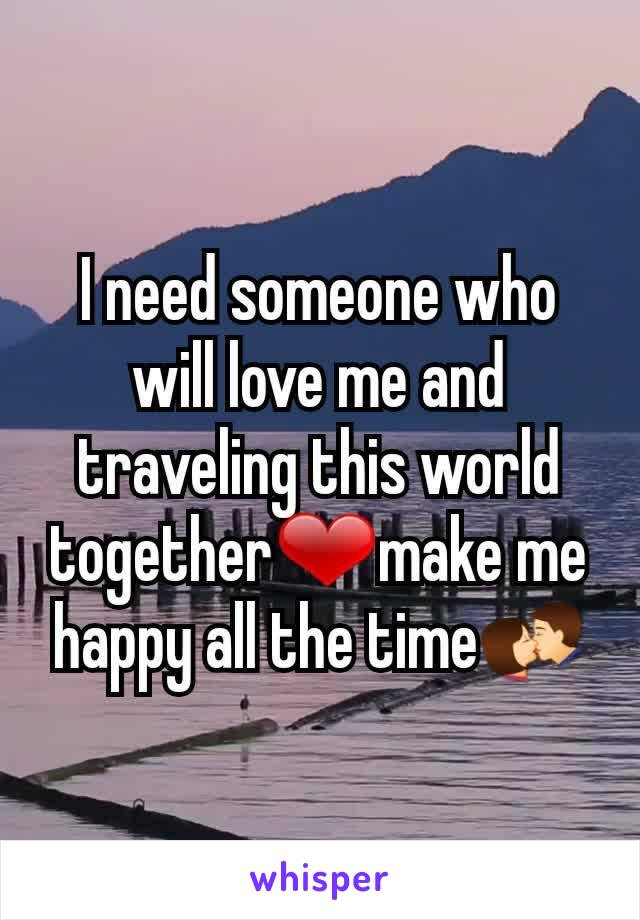 I need someone who will love me and traveling this world together❤make me happy all the time💏