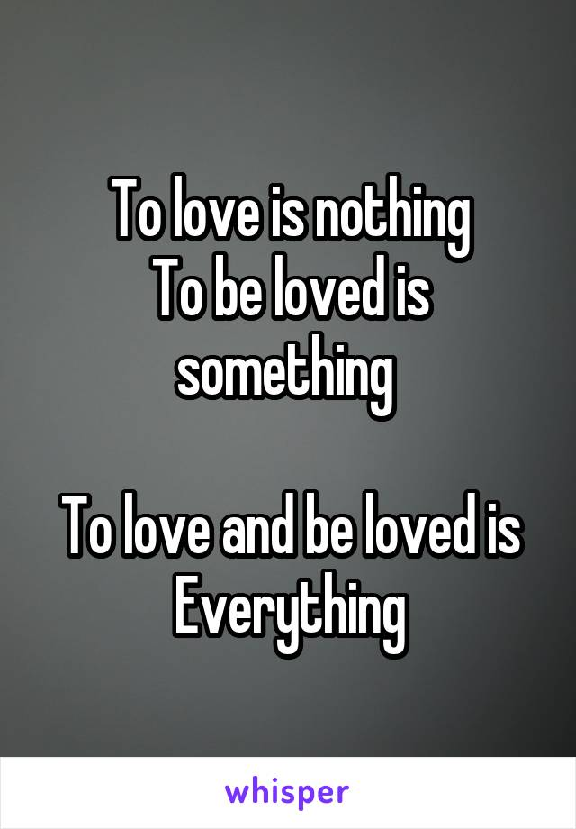 To love is nothing To be loved is something   To love and be loved is Everything