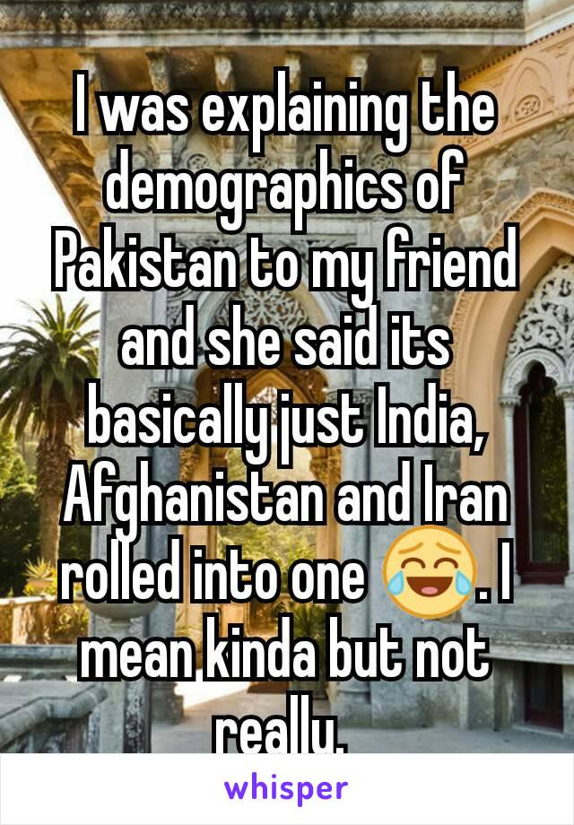 I was explaining the demographics of Pakistan to my friend and she said its basically just India, Afghanistan and Iran rolled into one 😂. I mean kinda but not really.
