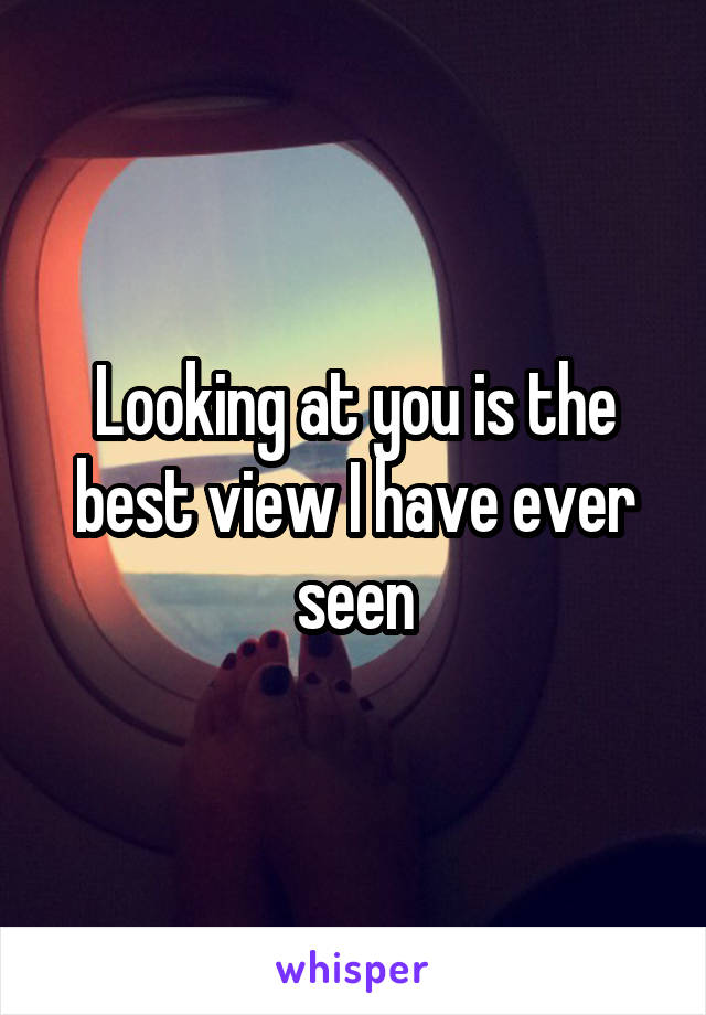 Looking at you is the best view I have ever seen
