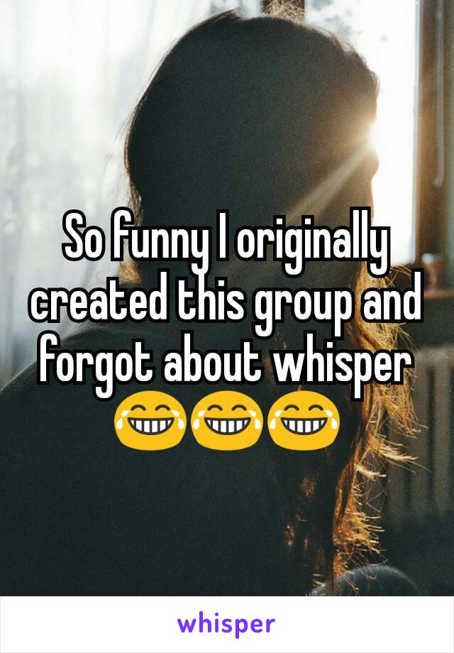 So funny I originally created this group and forgot about whisper😂😂😂