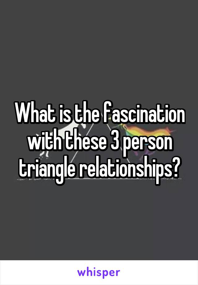 What is the fascination with these 3 person triangle relationships?