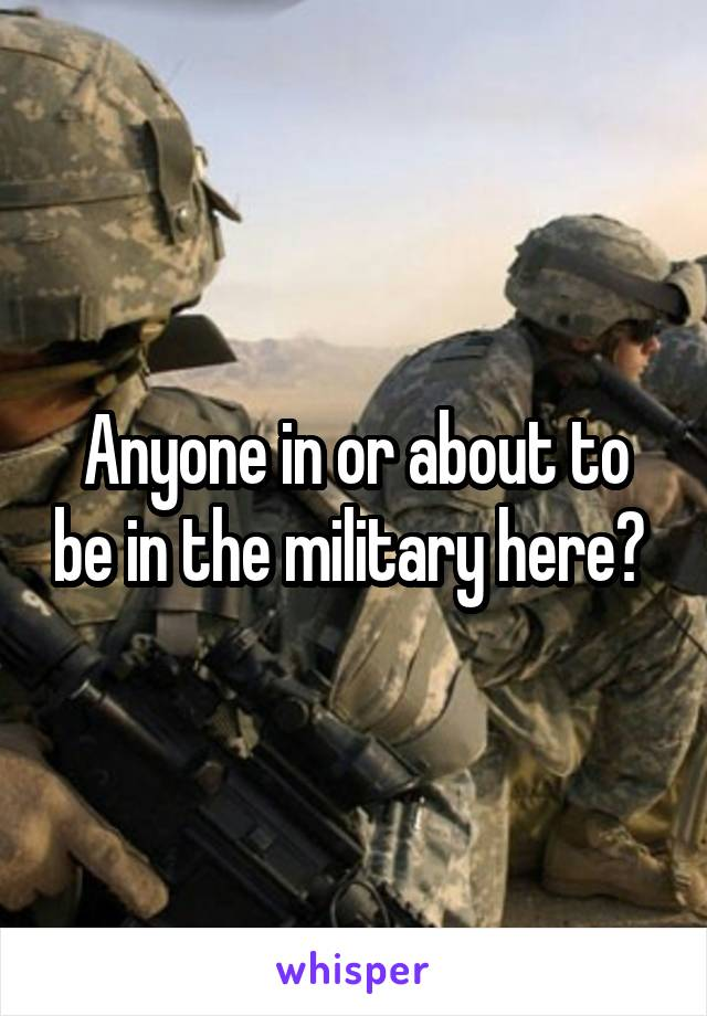 Anyone in or about to be in the military here?