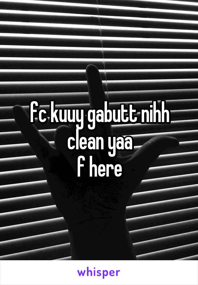 fc kuuy gabutt nihh clean yaa f here