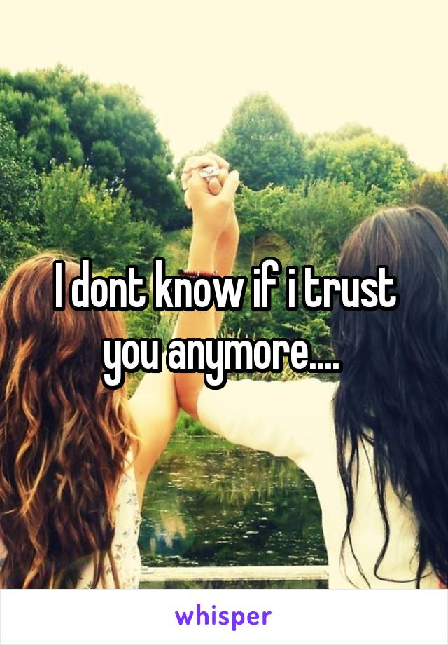 I dont know if i trust you anymore....