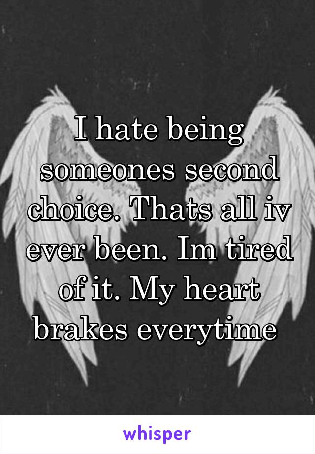 I hate being someones second choice. Thats all iv ever been. Im tired of it. My heart brakes everytime