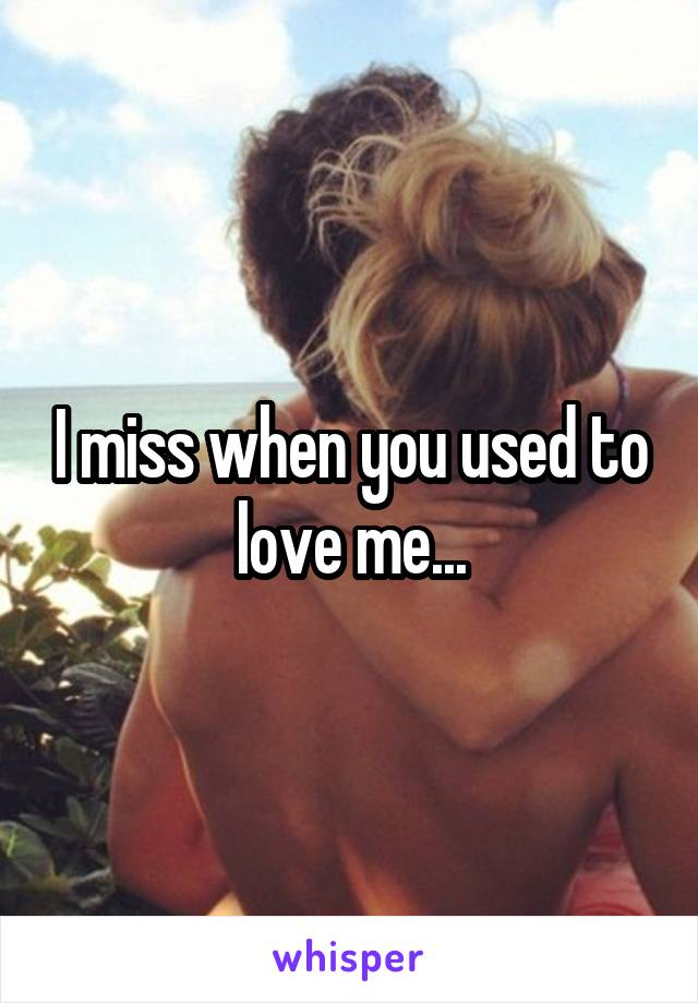 I miss when you used to love me...