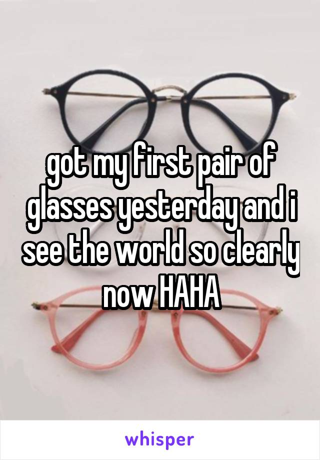 got my first pair of glasses yesterday and i see the world so clearly now HAHA