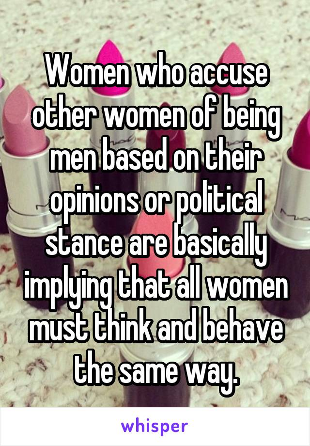 Women who accuse other women of being men based on their opinions or political stance are basically implying that all women must think and behave the same way.
