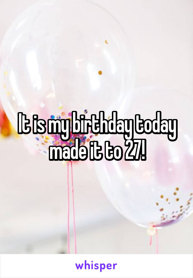 It is my birthday today made it to 27!