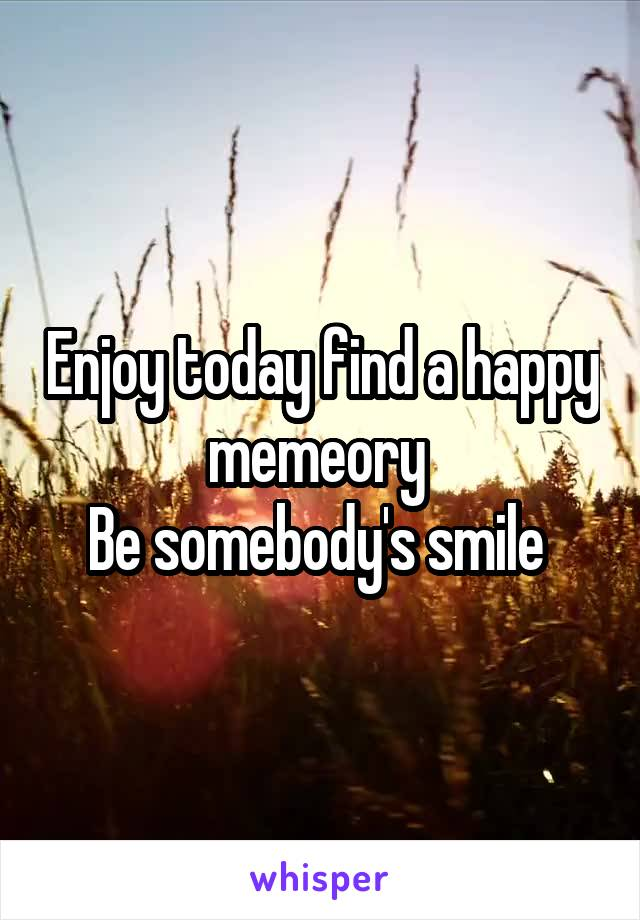 Enjoy today find a happy memeory  Be somebody's smile